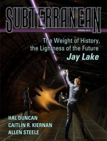 Subterranean Magazine Spring 2012 - William Schafer, Jay Lake, Hal Duncan, Caitlín R. Kiernan, Neal Barrett Jr., Mike Resnick, Allen Steele