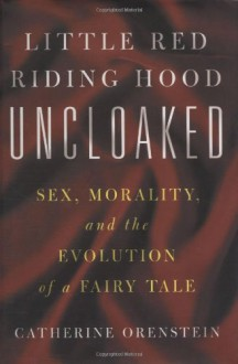 Little Red Riding Hood Uncloaked: Sex, Morality, and the Evolution of a Fairy Tale - Catherine Orenstein