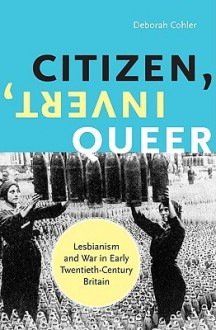 Citizen, Invert, Queer: Lesbianism and War in Early Twentieth-Century Britain - Deborah Cohler