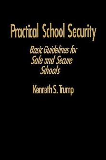 Practical School Security: Basic Guidelines for Safe and Secure Schools - Kenneth S. Trump