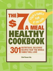 The $7 a Meal Healthy Cookbook: 301 Nutritious, Delicious Recipes That the Whole Family Will Love - Susan Irby