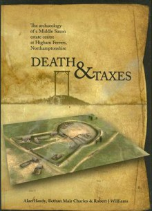 Death & Taxes: The Archaeology of a Middle Saxon Estate Centre at Higham Ferrers, Northamptonshire - Alan Hardy, Robert J. Williams