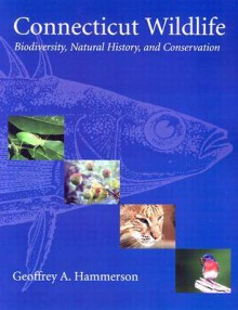 Connecticut Wildlife: Biodiversity, Natural History, and Conservation - Geoffrey A. Hammerson
