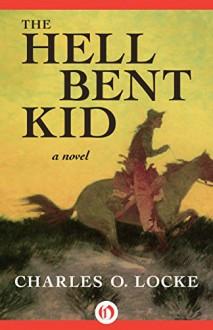 The Hell Bent Kid: A Novel - Charles O. Locke