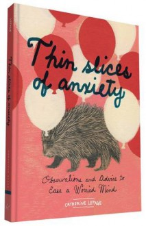 Thin Slices of Anxiety: Observations and Advice to Ease a Worried Mind - Catherine Lepage