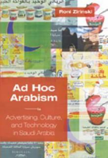 Ad Hoc Arabism: Advertising, Culture, and Technology in Saudi Arabia - Roni Zirinski