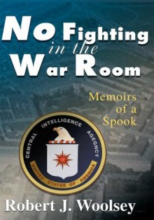No Fighting in the War Room: Memoirs of a Spook - Robert Woolsey