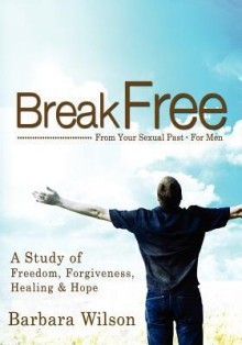 Break Free from Your Sexual Past for Men; A Study of Freedom, Forgiveness, Healing and Hope - Barbara Wilson
