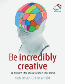 Be Incredibly Creative: 52 Brilliant Little Ideas to Hone Your Mind - Rob Bevan, Tim Wright