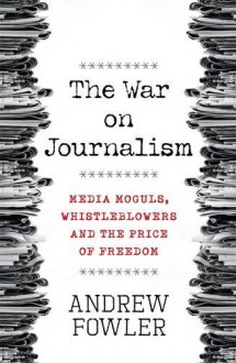 The War on Journalism: Media Moguls, Whistleblowers and the Price of Freedom - Andrew Fowler