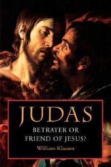 Judas: Betrayer or Friend of Jesus - William Klassen