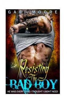 Resisting the Bad Boy - A Standalone Bad Boy Romance - Gabi Moore