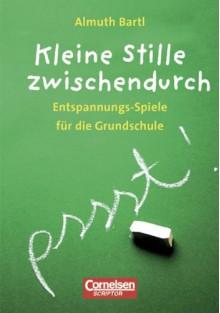 Spiele für den Unterricht: Kleine Stille zwischendurch: Entspannungs-Spiele für die Grundschule - Almuth Bartl