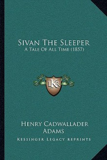 Sivan The Sleeper: A Tale Of All Time (1857) - Henry Cadwallader Adams