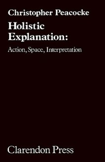 Holisic Explanation: Action, Space, Interpretation - Christopher Peacocke