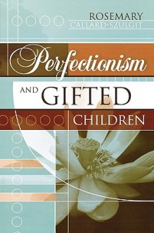 Perfectionism and Gifted Children - Rosemary CallardSzulgit