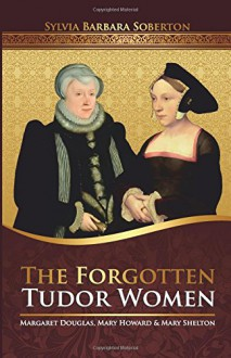 The Forgotten Tudor Women: Margaret Douglas, Mary Howard & Mary Shelton - Sylvia Barbara Soberton