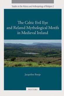 The Celtic Evil Eye and Related Mythological Motifs in Medieval Ireland - Jacqueline Borsje