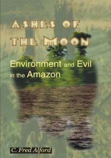 Ashes of the Moon: Environment and Evil in the Amazon - C. Fred Alford