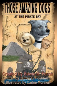 Those Amazing Dogs: At the Pirate Bay: Book Four of the Those Amazing Dogs Series - Edwin M. Fenne, Jeffrey E. Poehlmann, Carlos Morales