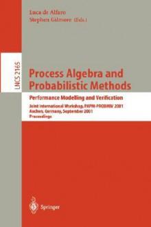 Process Algebra and Probabilistic Methods. Performance Modelling and Verification: Joint International Workshop, Papm-Probmiv 2001, Aachen, Germany, September 12-14, 2001. Proceedings - Luca de Alfaro, Stephen Gilmore