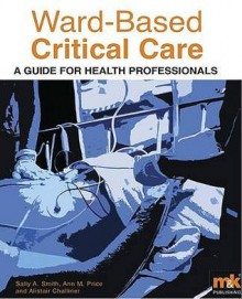 Ward Based Critical Care: A Guide For Health Professionals - Sally A. Smith, Ann M. Price, Alistair Challinor