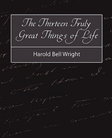 The Thirteen Truly Great Things in Life - Harold Bell Wright - Harold Bell Wright