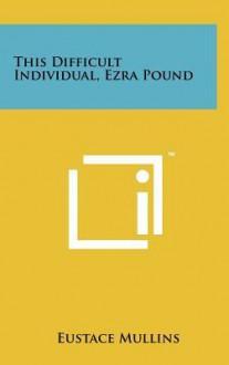 This Difficult Individual, Ezra Pound - Eustace Mullins