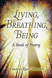 Living, Breathing, Being: A Book of Poetry - Frances Kent-Brooks