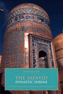 The Safavid Dynastic Shrine: Architecture, Religion and Power in Early Modern Iran - Kishwar Rizvi