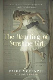 The Haunting of Sunshine Girl: Book One - Paige McKenzie,Alyssa B. Sheinmel