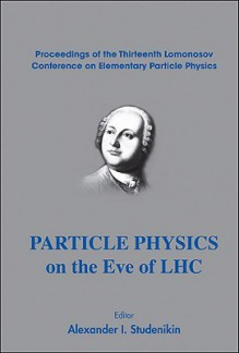 Particle Physics on the Eve of LHC: Proceedings of the Thirteenth Lomonosov Conference on Elementary Particle Physics - Alexander Studenikin