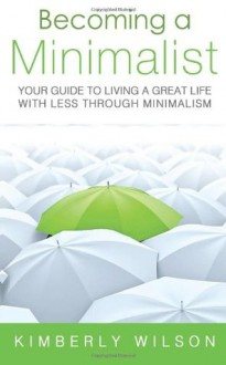 Becoming a Minimalist: Your Guide to Living a Great Life with Less Through Minimalism - Kimberly Wilson