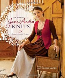 The Best Of Jane Austen Knits: 27 Regency-Inspired Designs - Amy Clarke Moore