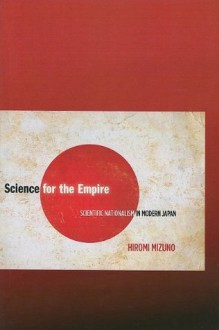 Science for the Empire: Scientific Nationalism in Modern Japan - Hiromi Mizuno