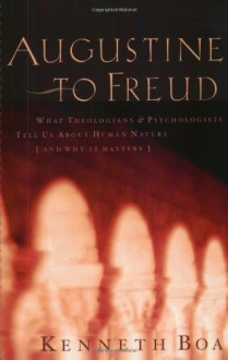 Augustine to Freud: What Theologians & Psychologists Tell Us about Human Nature--And Why It Matters - Kenneth D. Boa