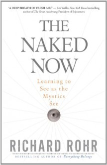 The Naked Now: Learning to See as the Mystics See - Richard Rohr