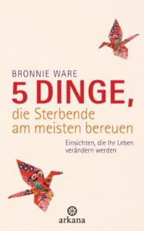 5 Dinge, die Sterbende am meisten bereuen - Bronnie Ware, Wibke Kuhn