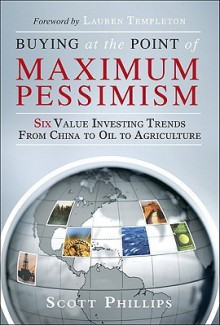 Buying at the Point of Maximum Pessimism: Six Value Investing Trends from China to Oil to Agriculture - Scott Phillips
