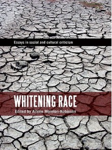 Whitening Race: Essays in Social and Cultural Criticism - Aileen Moreton-Robinson