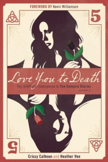 Love You to Death – Season 5: The Unofficial Companion to The Vampire Diaries - Crissy Calhoun, Heather Vee, Kevin Williamson