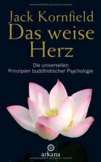 Das weise Herz: Die universellen Prinzipien buddhistischer Psychologie - Jack Kornfield