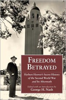 Freedom Betrayed: Herbert Hoover's Secret History of the Second World War and Its Aftermath - George H. Nash