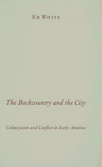 The Backcountry and the City: Colonization and Conflict in Early America - Ed White