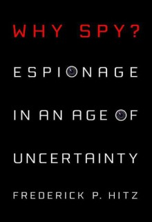 Why Spy: Espionage in an Age of Uncertainty - Frederick Hitz