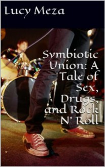 Symbiotic Union: A Tale of Sex, Drugs, and Rock N' Roll - Lucy Meza