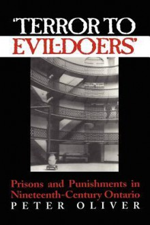 'Terror to Evil-Doers': Prisons and Punishments in Nineteenth-Century Ontario - Peter Oliver