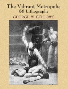 The Vibrant Metropolis: 88 Lithographs - George W. Bellows