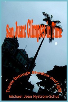 San Juan: Glimpses in Time: (Travels Through Shadow and Light) - Michael Jean Nystrom-Schut