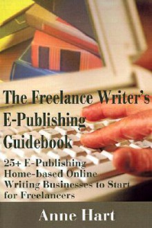 The Freelance Writer's E-Publishing Guidebook: 25+ E-Publishing Home-Based Online Writing and Video Digital Media Businesses to Start for Freelancers Jumpstart Your E-Publishing & Writing Career with Multicasting on the Internet - Anne Hart